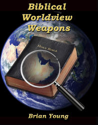 Biblical Worldview Weapons by Brian Young Creation Instruction
